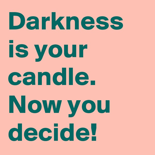 Darkness is your candle. Now you decide!
