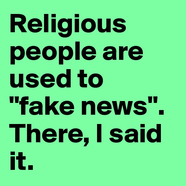 "Religious people are used to  ""fake news"". There, I said it."