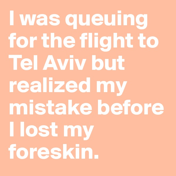 I was queuing for the flight to Tel Aviv but realized my mistake before I lost my foreskin.