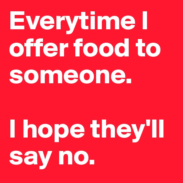 Everytime I offer food to someone.   I hope they'll say no.