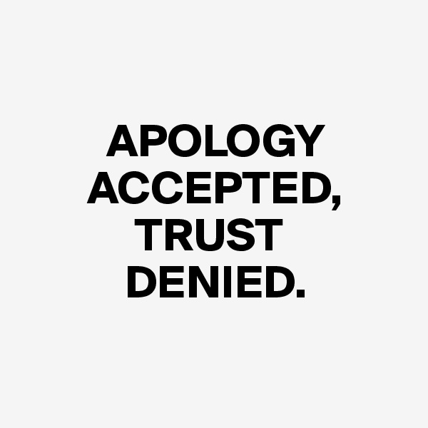 APOLOGY        ACCEPTED,             TRUST            DENIED.