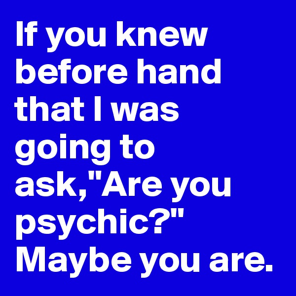 "If you knew before hand that I was going to ask,""Are you psychic?"" Maybe you are."