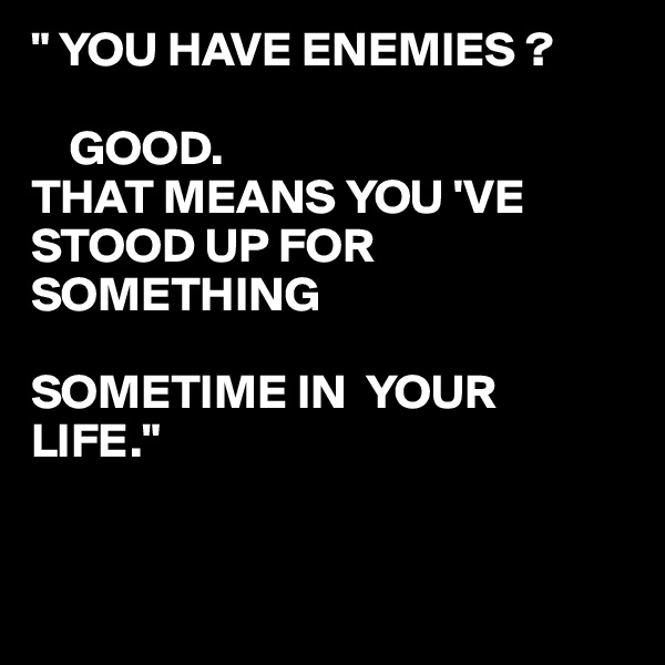 """"""" YOU HAVE ENEMIES ?      GOOD. THAT MEANS YOU 'VE  STOOD UP FOR SOMETHING   SOMETIME IN  YOUR LIFE."""""""