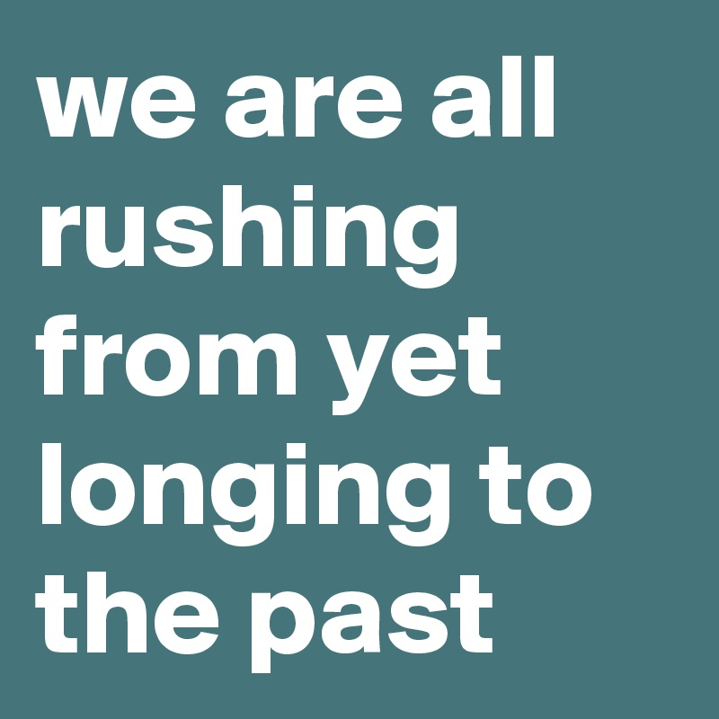 we are all rushing from yet longing to the past