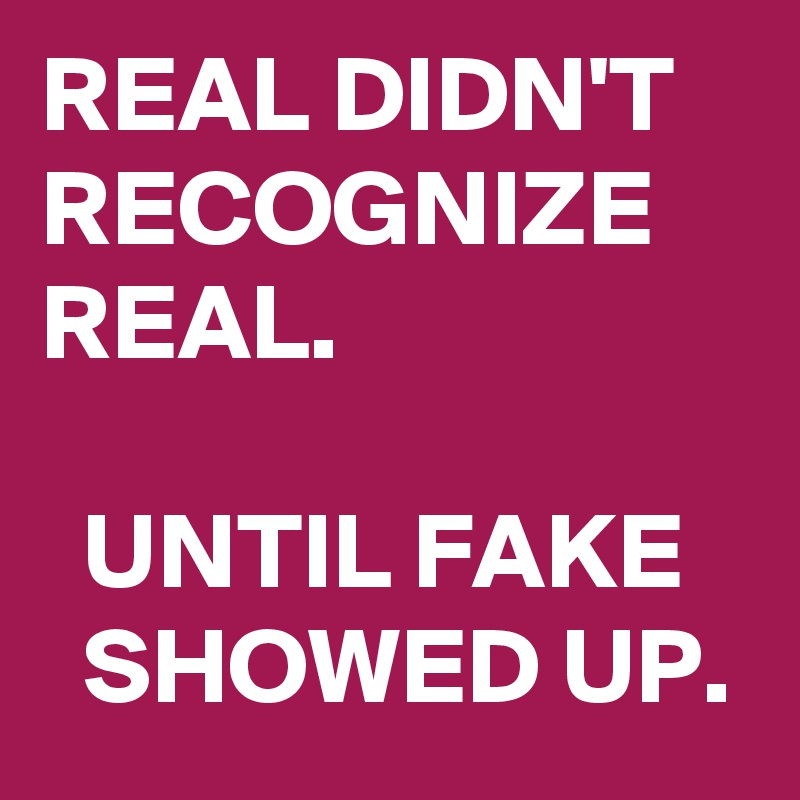 REAL DIDN'T RECOGNIZE REAL.    UNTIL FAKE     SHOWED UP.
