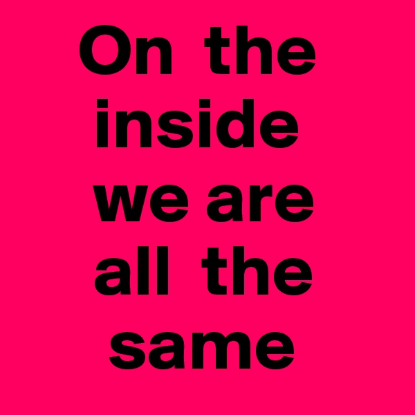 On  the       inside      we are       all  the       same