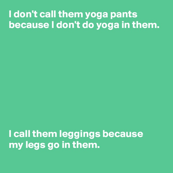 I don't call them yoga pants because I don't do yoga in them.          I call them leggings because  my legs go in them.