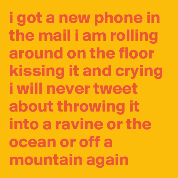 i got a new phone in the mail i am rolling around on the floor kissing it and crying i will never tweet about throwing it into a ravine or the ocean or off a mountain again