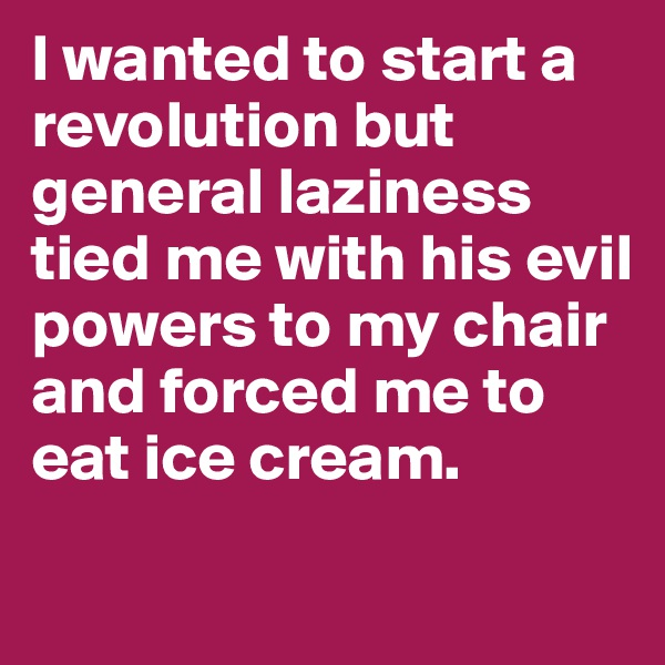 I wanted to start a revolution but general laziness tied me with his evil powers to my chair and forced me to eat ice cream.