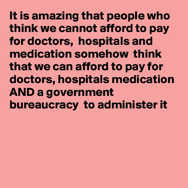 It is amazing that people who think we cannot afford to pay for doctors,  hospitals and medication somehow  think that we can afford to pay for doctors, hospitals medication AND a government bureaucracy  to administer it