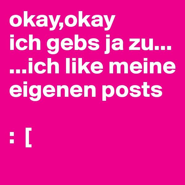 okay,okay ich gebs ja zu... ...ich like meine eigenen posts  :  [