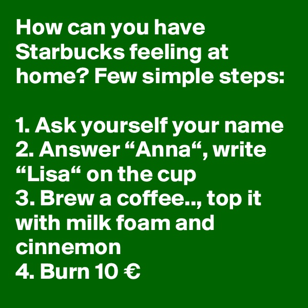 "How can you have Starbucks feeling at home? Few simple steps:  1. Ask yourself your name 2. Answer ""Anna"", write ""Lisa"" on the cup 3. Brew a coffee.., top it with milk foam and cinnemon 4. Burn 10 €"