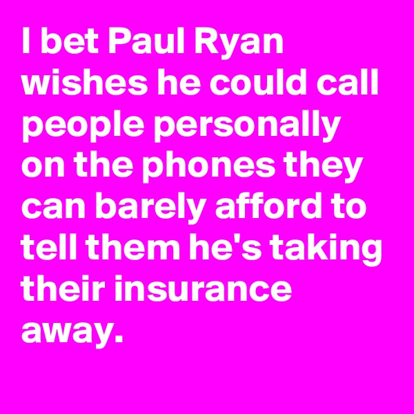 I bet Paul Ryan wishes he could call people personally on the phones they can barely afford to tell them he's taking their insurance away.