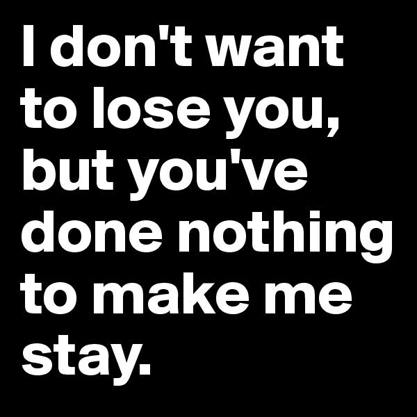I don't want to lose you, but you've done nothing to make me stay.