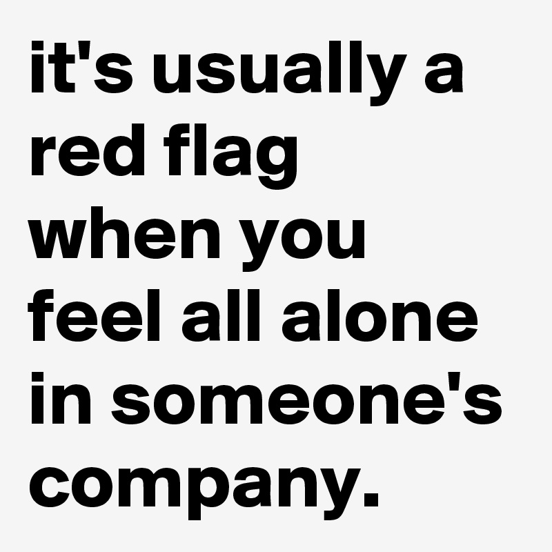 it's usually a red flag when you feel all alone in someone's company.