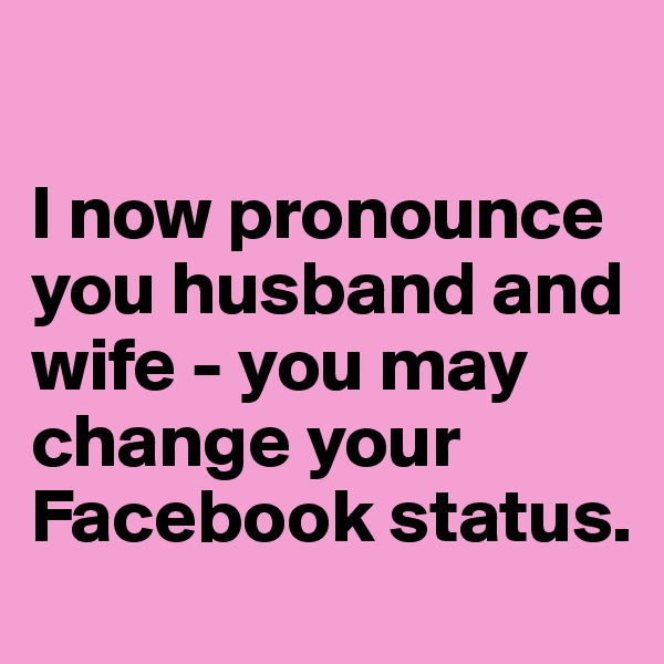 I now pronounce you husband and wife - you may change your Facebook status.