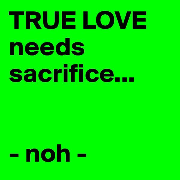 TRUE LOVE needs sacrifice...   - noh -