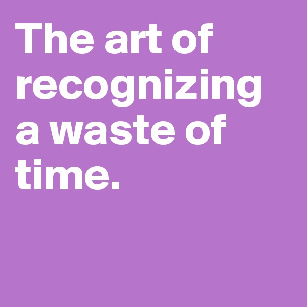 The art of recognizing a waste of time.