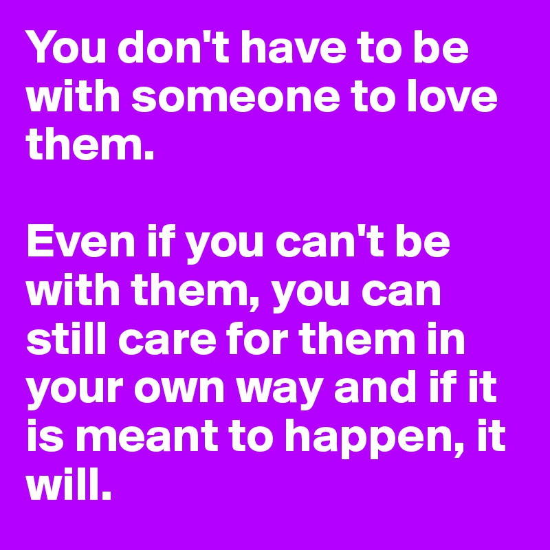Being In Love With Someone You Cant Have: You Don't Have To Be With Someone To Love Them. Even If