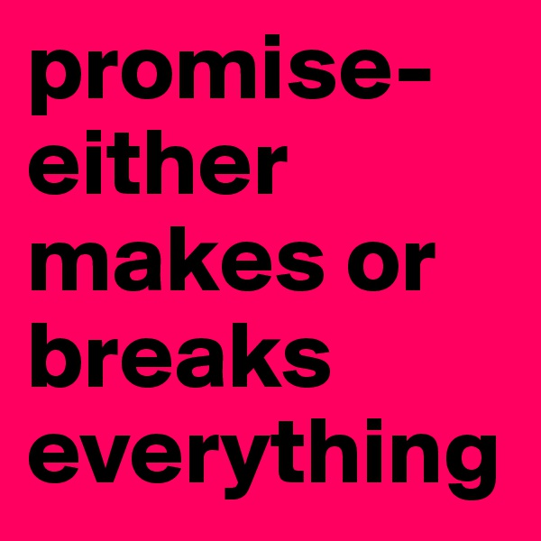 promise-  either makes or breaks everything