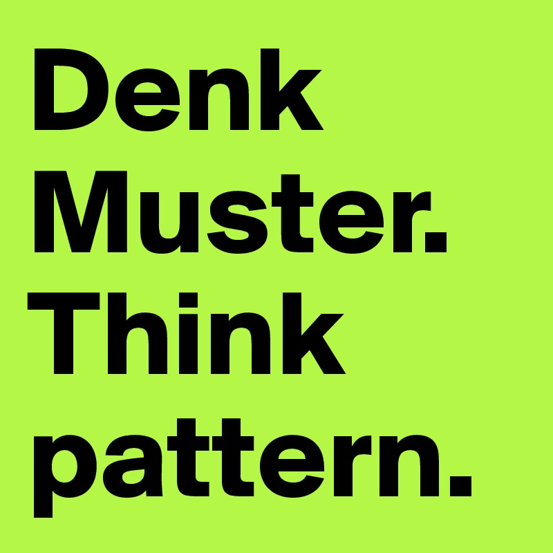 Denk Muster. Think pattern.