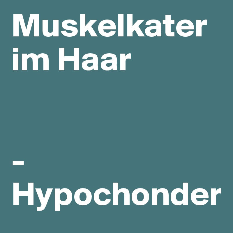 Muskelkater im Haar   - Hypochonder