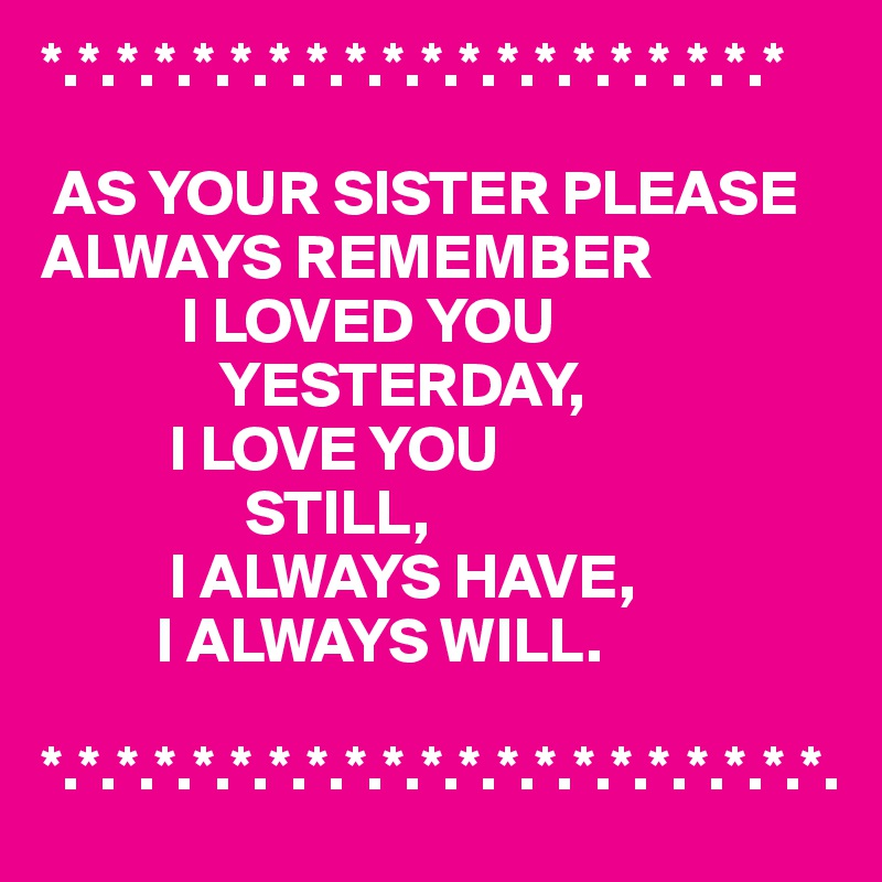 As Your Sister Please Always Remember I Loved You Yesterday I Love