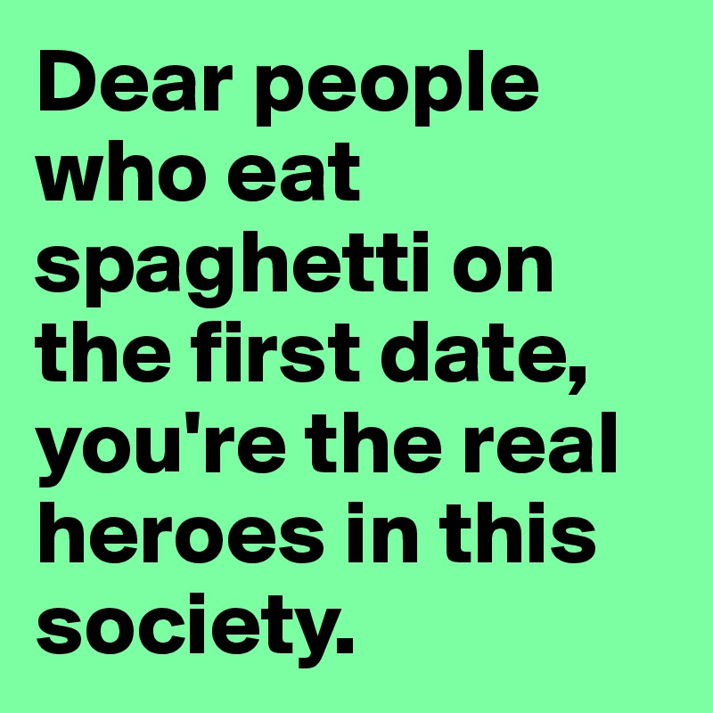 Dear people who eat spaghetti on the first date, you're the real heroes in this society.
