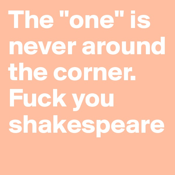 """The """"one"""" is never around the corner. Fuck you shakespeare"""