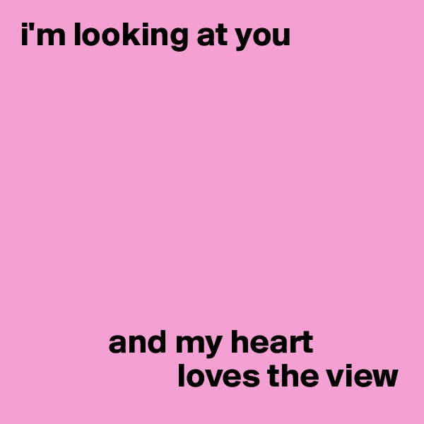 i'm looking at you                      and my heart                        loves the view