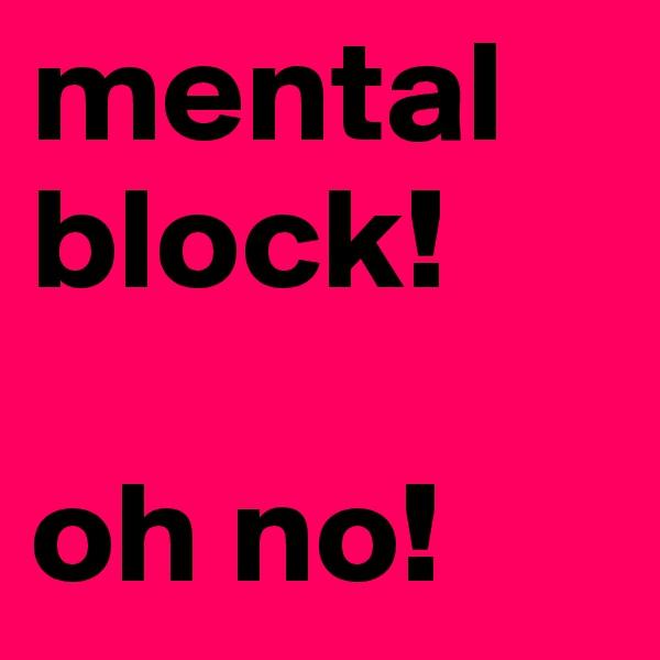 mental  block!   oh no!