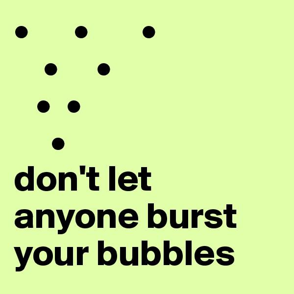 •      •       •     •     •    •  •      • don't let anyone burst your bubbles