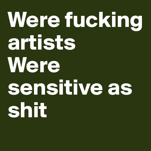 Were fucking artists  Were sensitive as shit