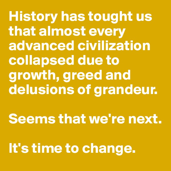 History has tought us that almost every advanced civilization collapsed due to growth, greed and  delusions of grandeur.   Seems that we're next.   It's time to change.