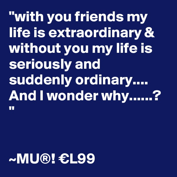 """""""with you friends my life is extraordinary & without you my life is seriously and suddenly ordinary.... And I wonder why......? """"   ~MU®! €L99"""