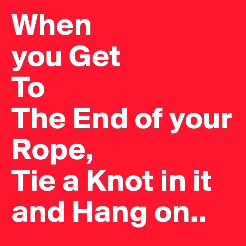 When you Get To The End of your Rope, Tie a Knot in it and Hang on..