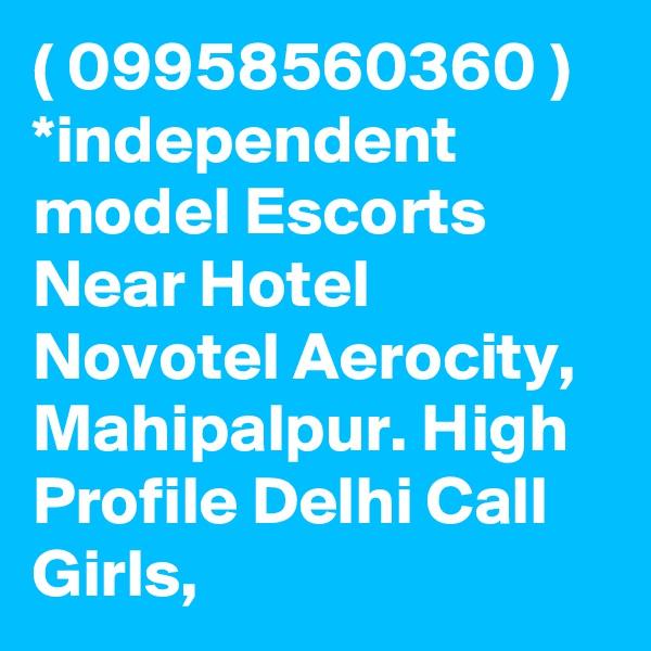 ( 09958560360 ) *independent model Escorts Near Hotel Novotel Aerocity, Mahipalpur. High Profile Delhi Call Girls,