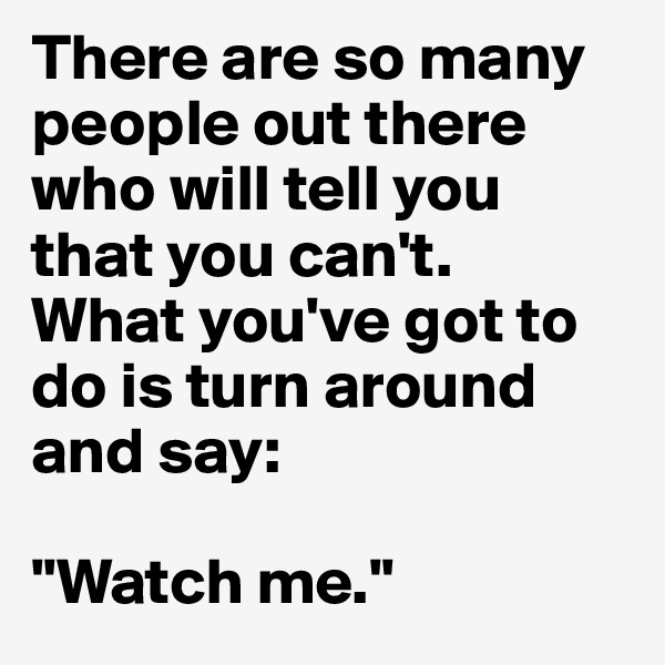 There are so many people out there who will tell you that you can't. What you've got to do is turn around and say:  ''Watch me.''