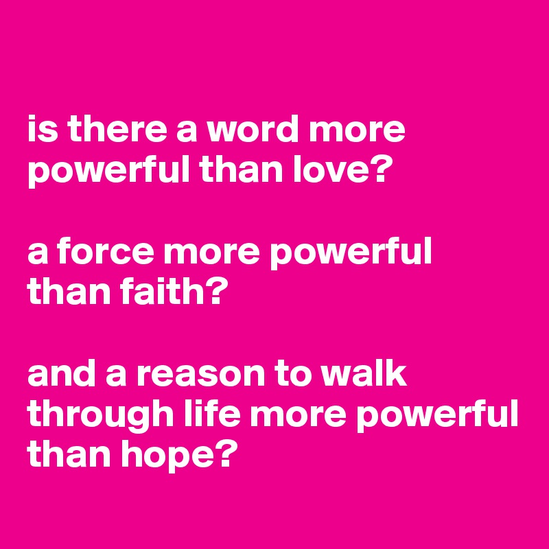is there a word more powerful than love?  a force more powerful than faith?  and a reason to walk through life more powerful than hope?