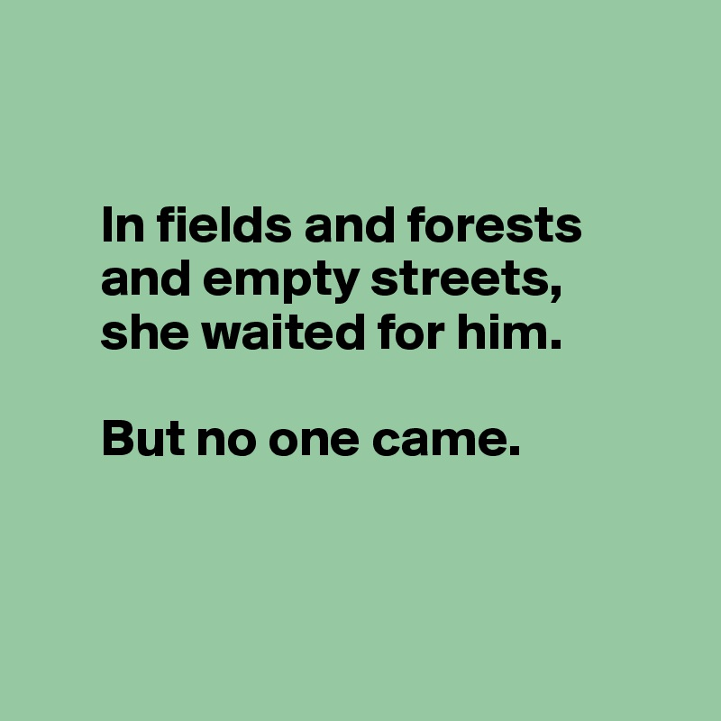 In fields and forests        and empty streets,        she waited for him.          But no one came.