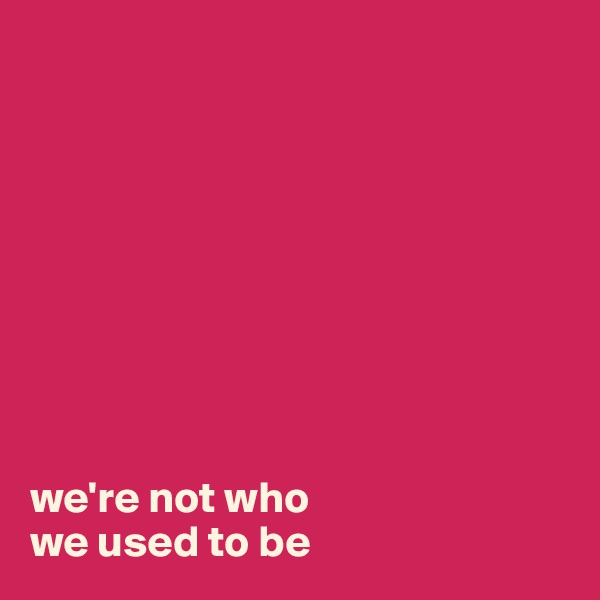 we're not who  we used to be