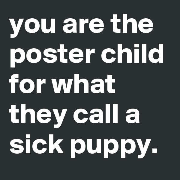 you are the poster child for what they call a sick puppy.