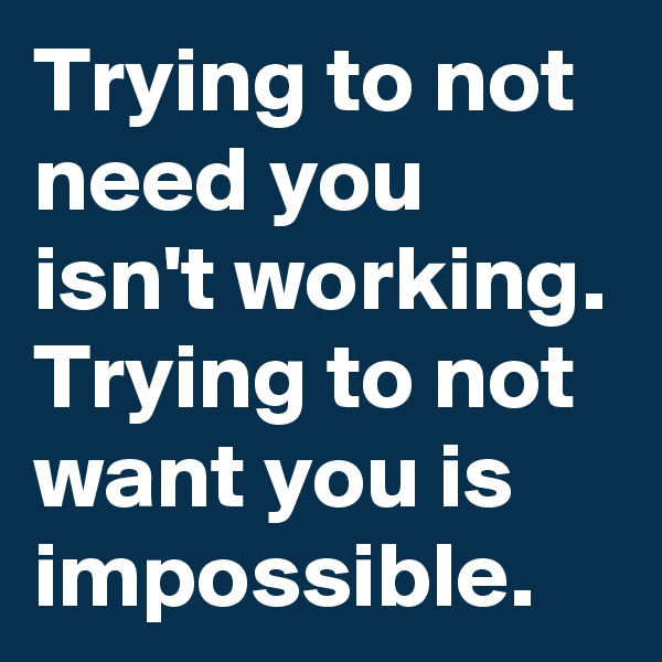 Trying to not need you isn't working. Trying to not want you is impossible.