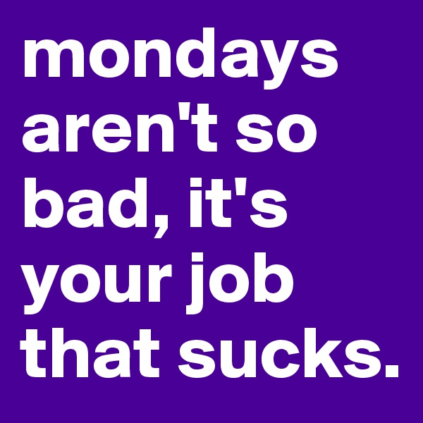 mondays aren't so bad, it's your job that sucks.