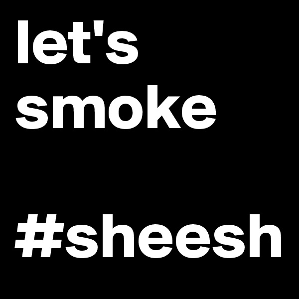 let's smoke  #sheesh