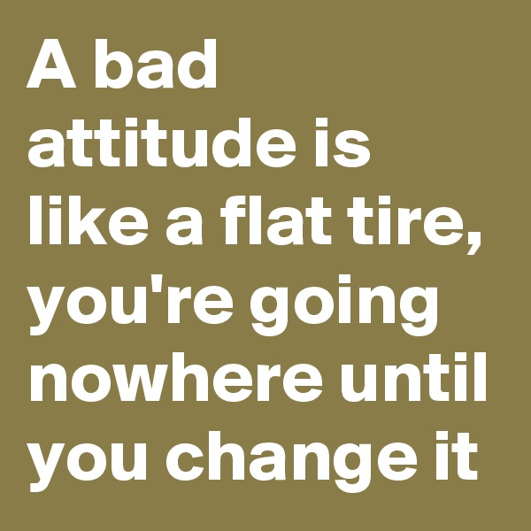 A bad attitude is like a flat tire, you're going nowhere until you change it