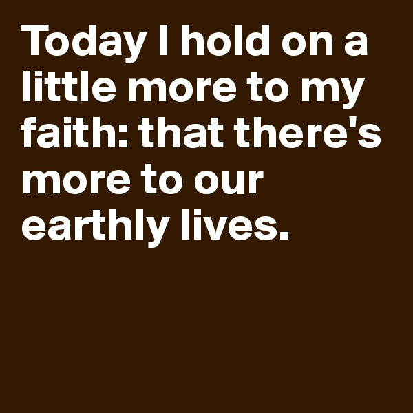 Today I hold on a little more to my faith: that there's more to our earthly lives.
