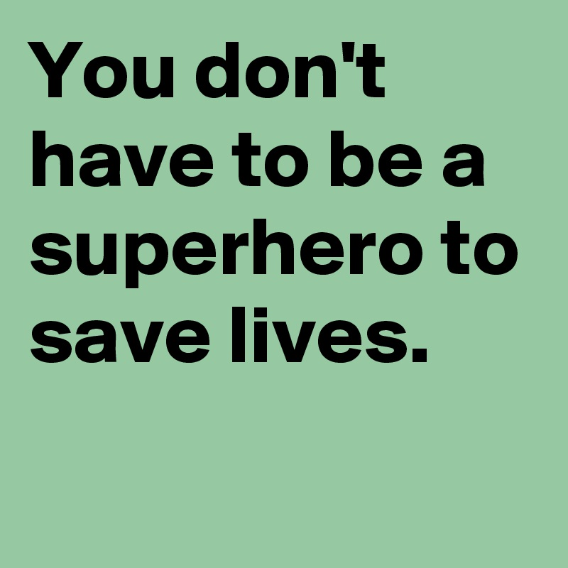 You don't have to be a superhero to save lives.