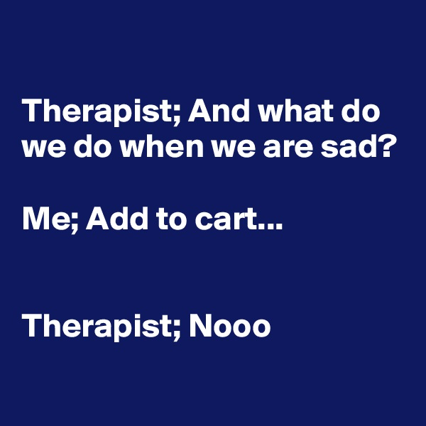Therapist; And what do we do when we are sad?  Me; Add to cart...   Therapist; Nooo