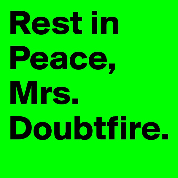 Rest in Peace, Mrs. Doubtfire.
